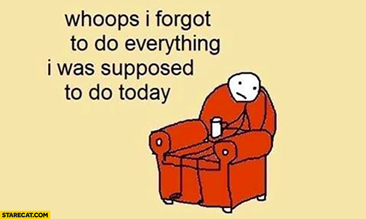 Whoops I forgot to do everything I was supposed to do today