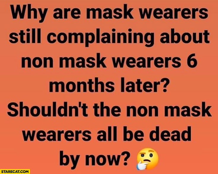 Why are mask wearers still complain about non mask wearers 6 months later? Shouldn't they all be dead by now?
