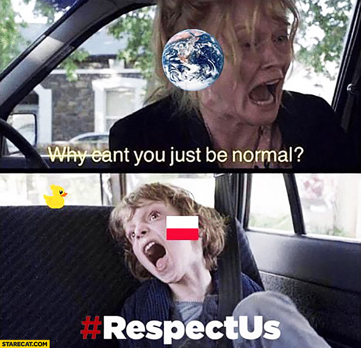 Why can you just be normal? #Respectus hashtag world asking retarded Poland