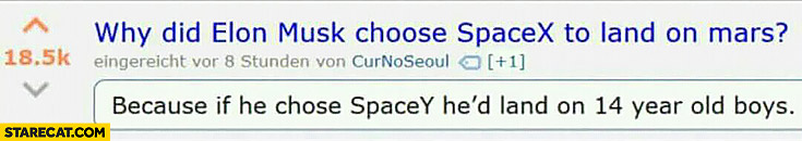 Why did Elon Musk chose SpaceX to land on Mars? Because if he chose SpaceY he would land on 14 year old boys