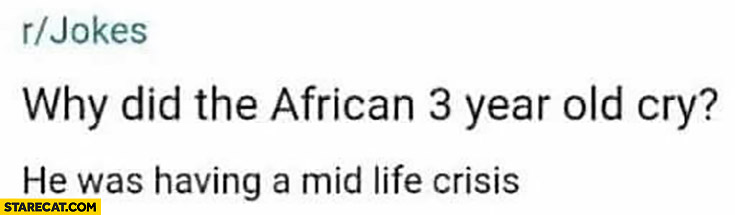 Why did the African 3 year old cry? He was having a mid life crisis