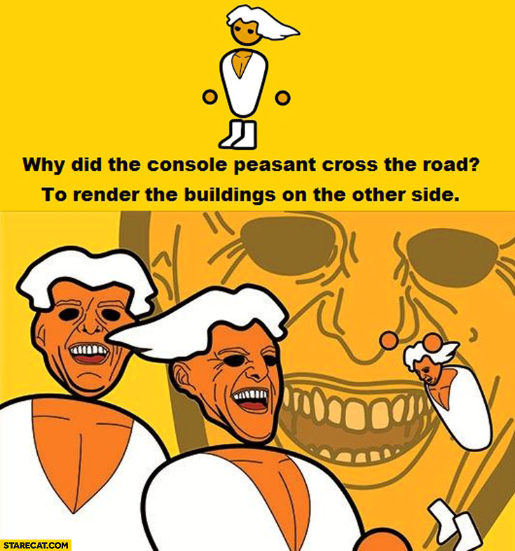 Why did the console peasant cross the road? To render the buildings on the other side