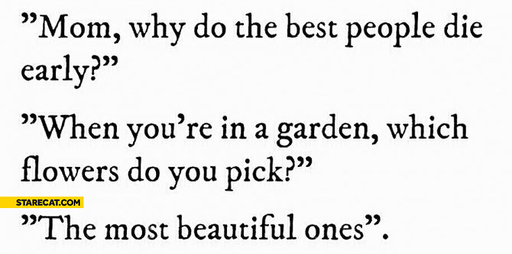 Why do best people die early when you're in a garden you pick most beautiful flowers