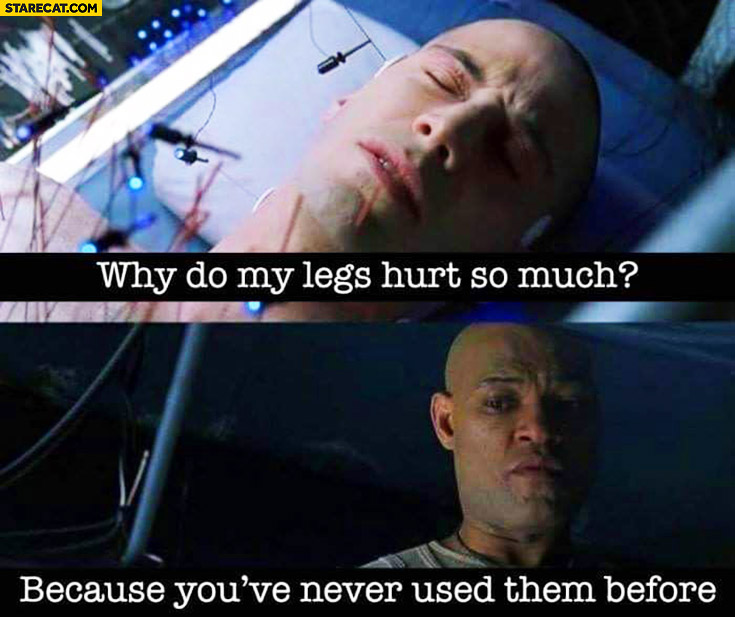 Why do my legs hurt? Because you've never used them before. Neo Morpheus Matrix