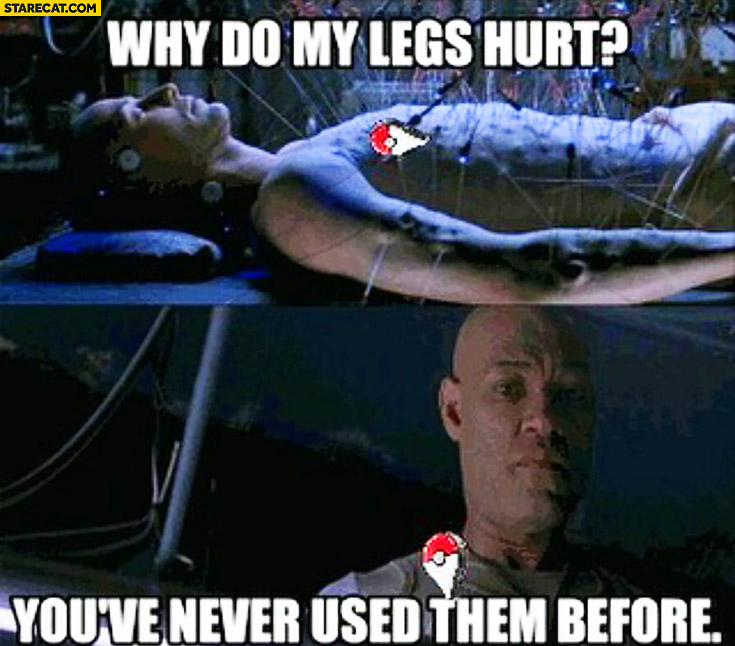 Why do my legs hurt? You've never used them before Matrix Neo Pokemon GO