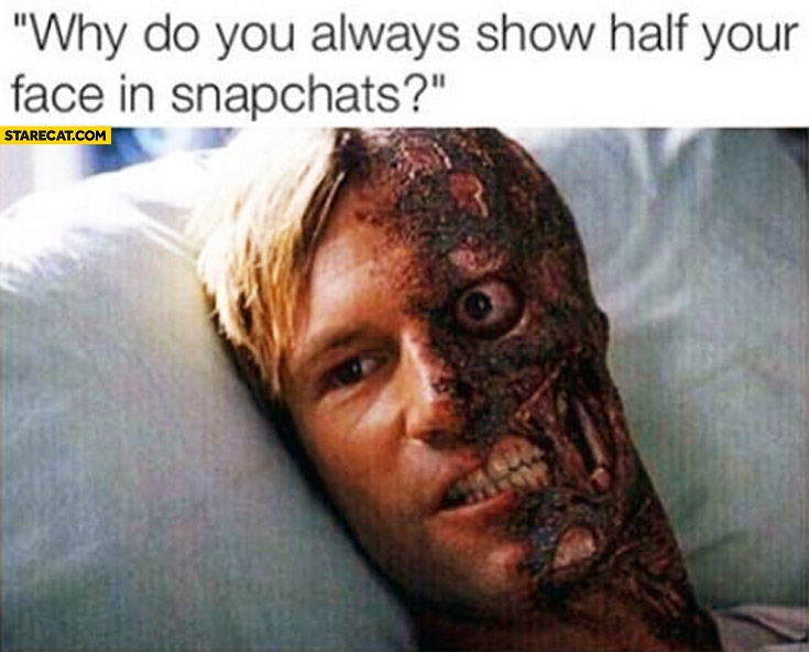 Why do you always show half of your face in snapchats?