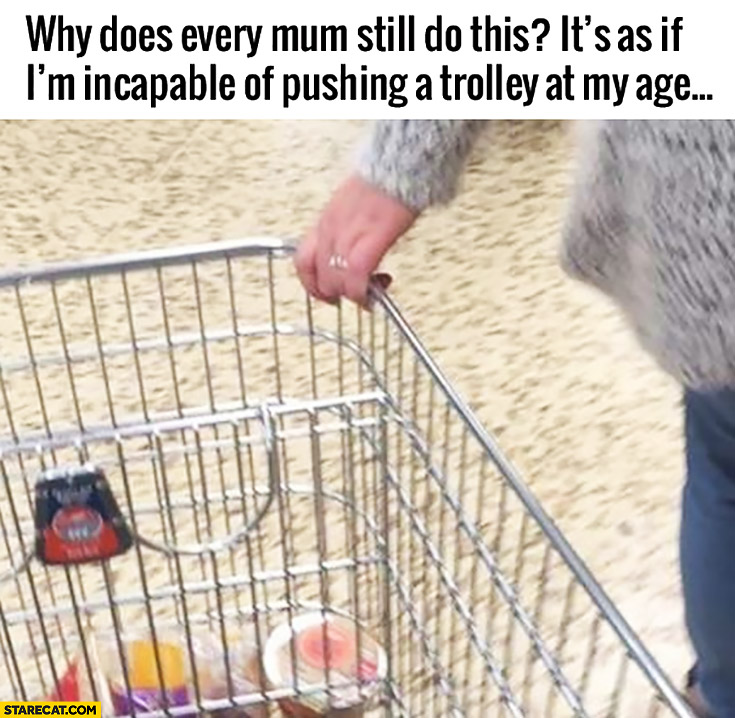 Why does every mum still do this? As if I'm incapable of pushing a trolley at my age