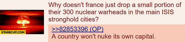 Why doesn't France just drop a nuclear warhead in the main ISIS stronghold cities? A country won't nuke it's own capital. 4chan