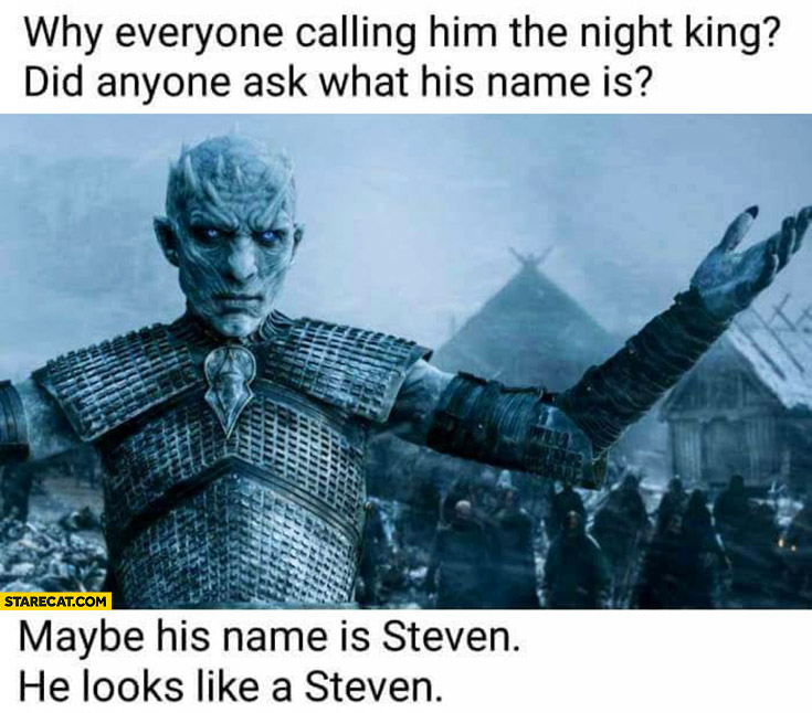 Why everyone is calling him the Night King? Did anyone ask what his name is? Maybe his name is Steven. He looks like a Steven. Game of Thrones