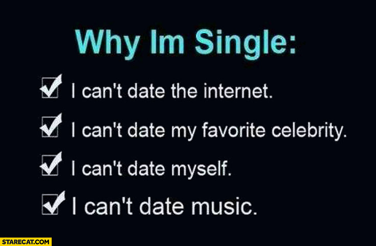 Why I'm single can't date music can't date internet