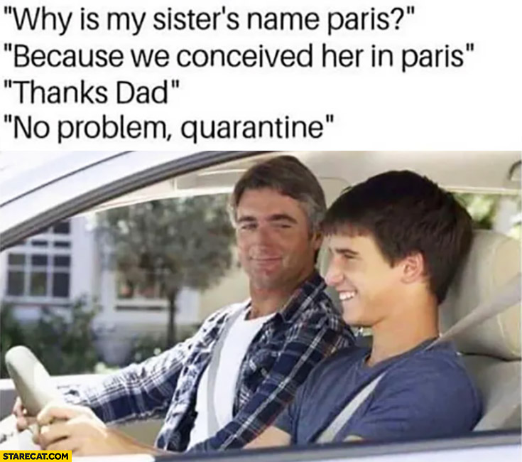 Why is my sister's name Paris? Because we conceived her in Paris. Thanks dad, no problem quarantine