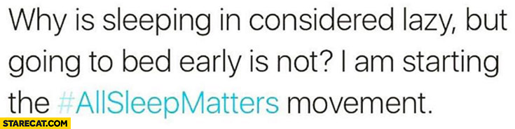 Why is sleeping in considered lazy but going to bed early is not? I am starting the all sleep matters movement