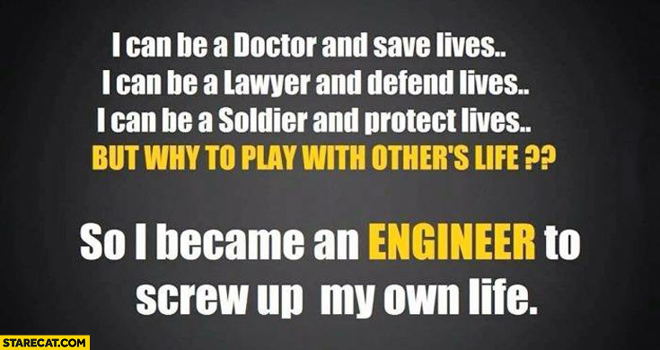 Why play with others life I became engineer to screw up my own life