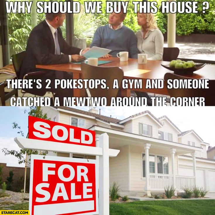Why should we buy this house? There's 2 pokestops, a gym and someone cought a Mewtwo around the corner