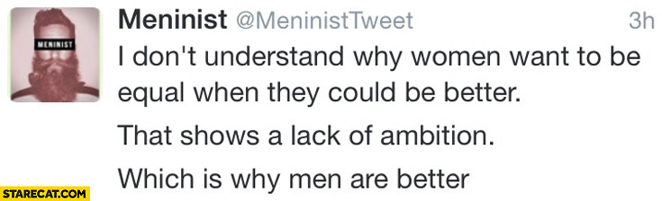 Why women want to be equal when they could be better that shows lack of ambition which is why men are better Meninist