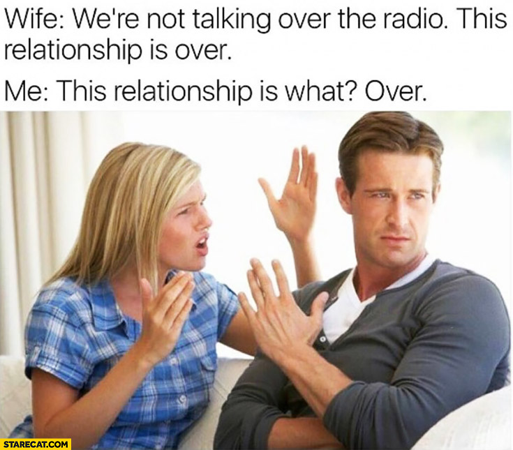 Wife: We're not talking over the radio, this relationship is over. Me: this relationship is what? Over.