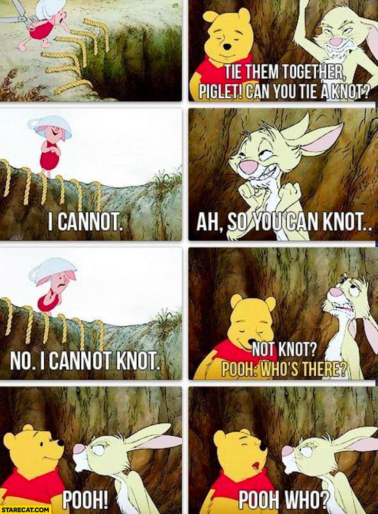 Winnie the pooh can you tie a knot? I cannot. Not knot who's there? Pooh who