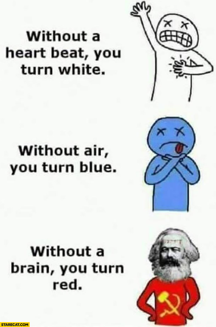 Without a heart beat you turn white, without air blue, without a brain you turn red communist Marx