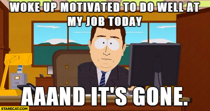 Woke up motivated to do well at my job today and it's gone South Park