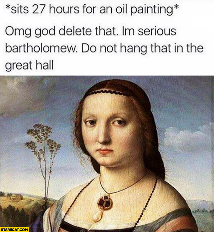 Woman sits 27 hours for an oil painting, omg delete that I'm serious bartholomew do not hang that in the great hall
