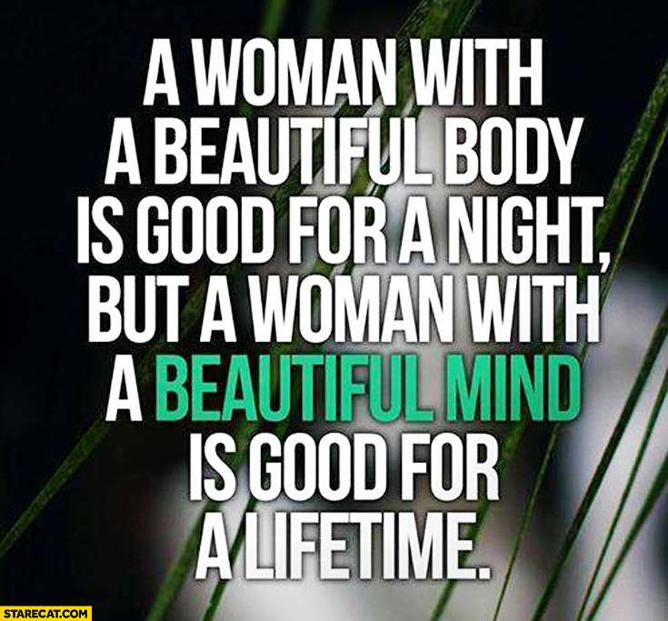 Woman with beautiful body is good for a night but a woman with a beautiful mind is good for a lifetime