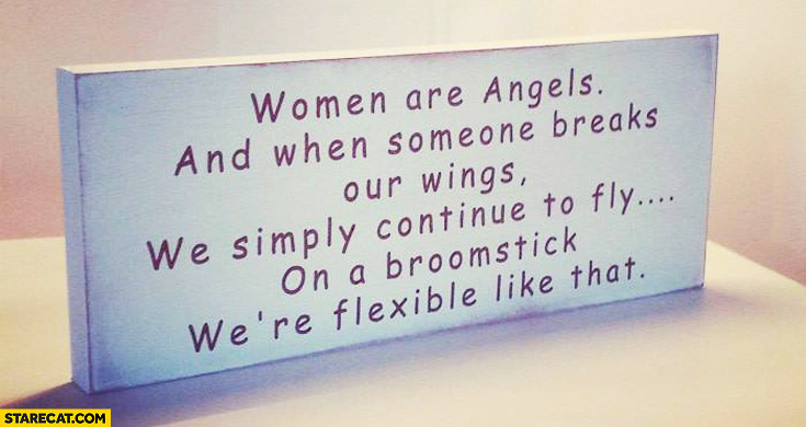 WWomen are angels and when someone breaks our wings we simply continue to fly on a broomstick were flexible like that