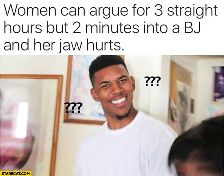 Women can argue for 3 straight hours but 2 minutes into a BJ and her jaws hurts confused man meme