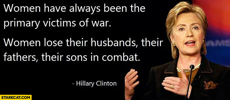 Women have always been the primary victims of war. Hilary Clinton they lose husbands fathers sons