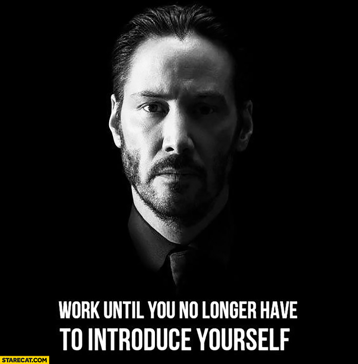Work until you no longer have to introduce yourself Keanu Reeves