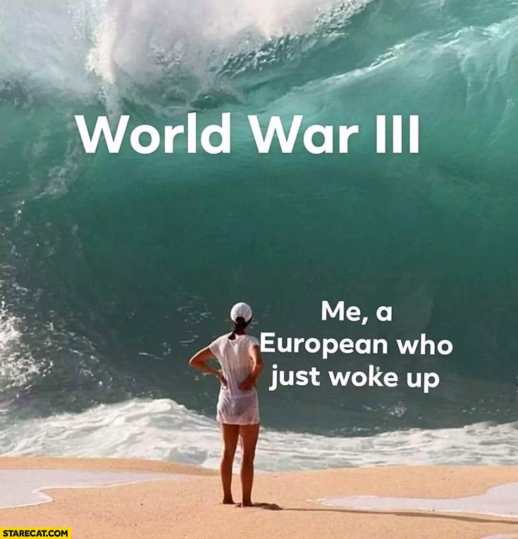 World War 3 me European who just woke up huge tide