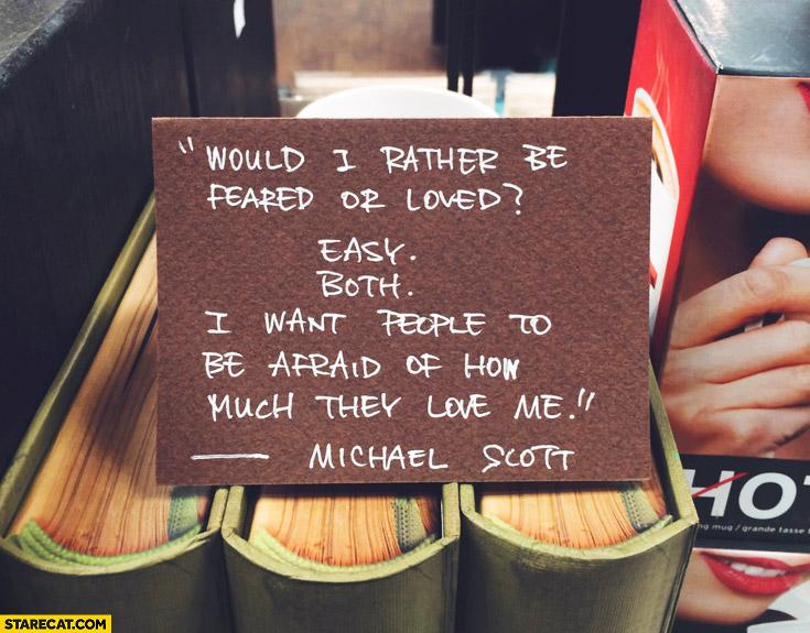 Would I rather be feared or loved? Easy both I want people to be afraid of how much they love me Michael Scott