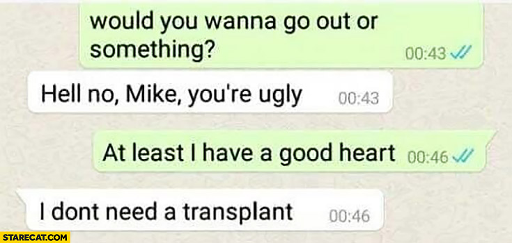 Would you wanna go out or something? Hell no Mike, you're ugly. At least I have a good heart, I don't need a transplant