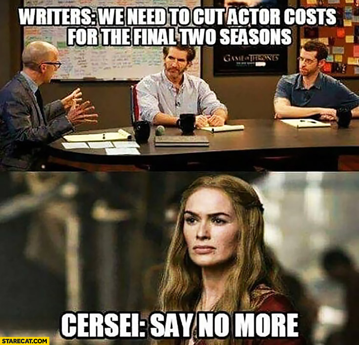 Writers: we need to cut actor costs for the final two seasons. Cersei: say no more Game of Thrones