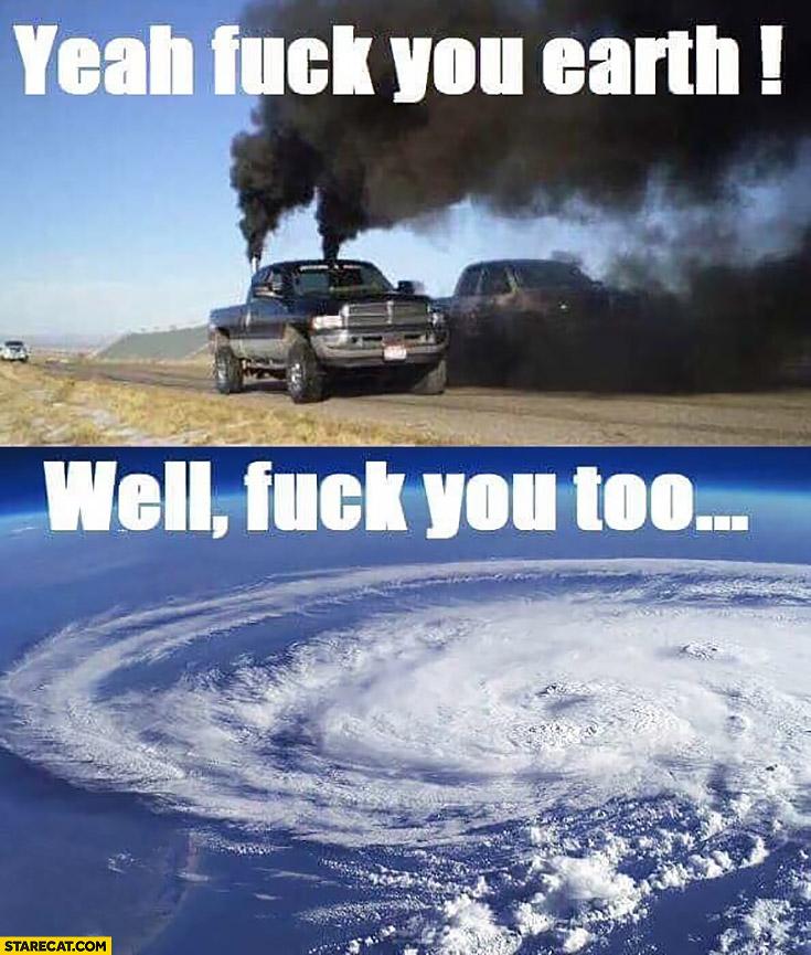 Yeah, fck you earth! American pickup trucks black smoke. Well fck you too hurricane Irma