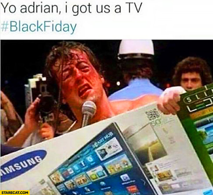 Yo Adrian I got us a TV black friday beaten up