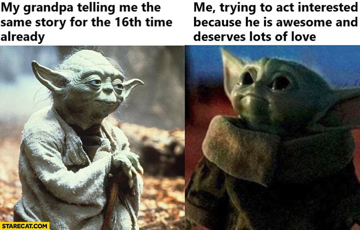 Yoda my grandpa telling me the same story for the 16th time already, me trying to act interested because he is awesome and deserves lots of love