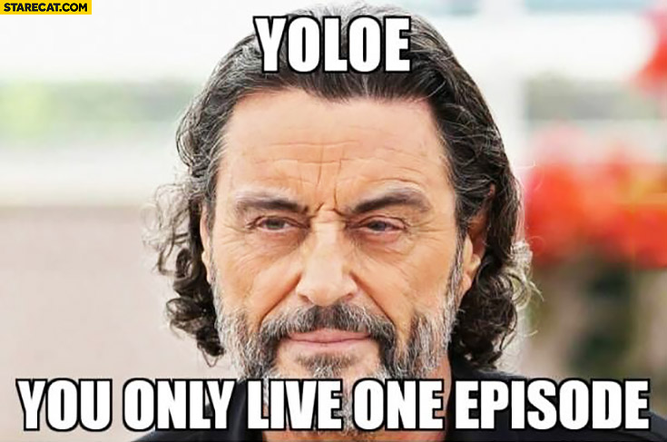 YOLOE you only live one episode Game of Thrones
