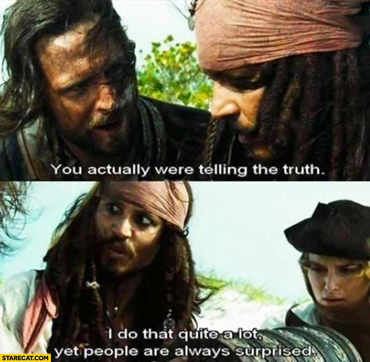You actually were telling the truth. I do that quite a lot yet people are always suprised Jack Sparrow
