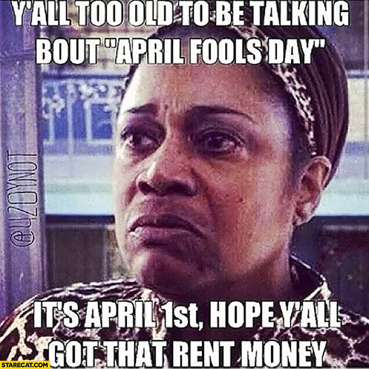 You all too old to be talking about April Fools day it's April 1st hope you all got that money rent