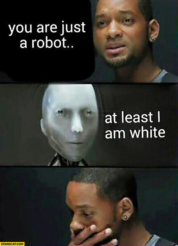 You are just a robot, at least I am white Will Smith