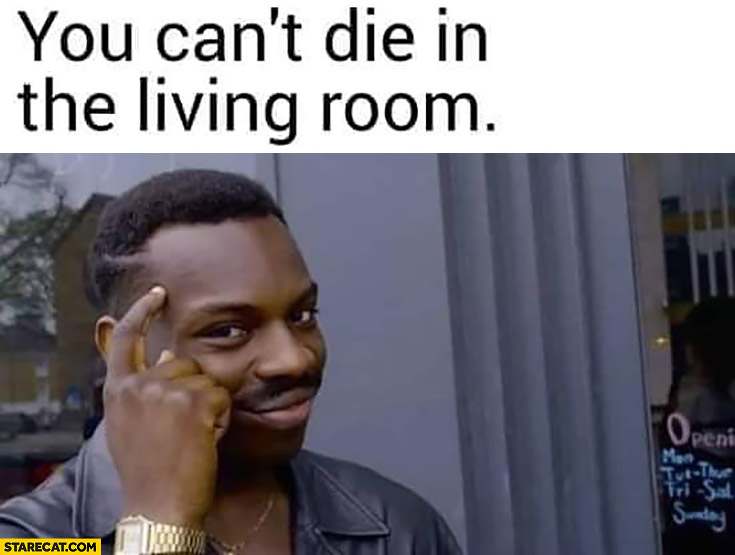 You can't die in the living room protip lifehack