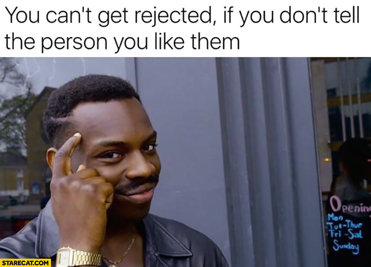 You can't get rejected if you don't tell the person you like them. Protip lifehack