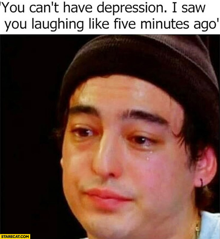 You can't have depression I saw you laughing like five minutes ago