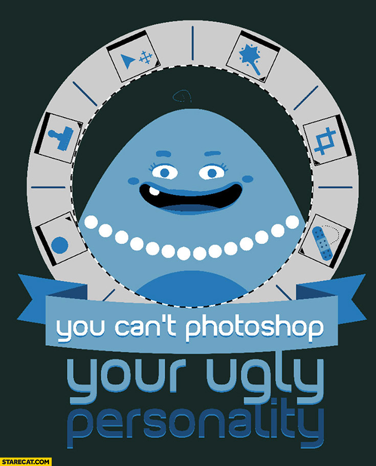 You can't Photoshop your ugly personality