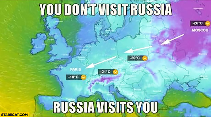 You don't visit Russia it's Russia that visits you cold weather in Europe
