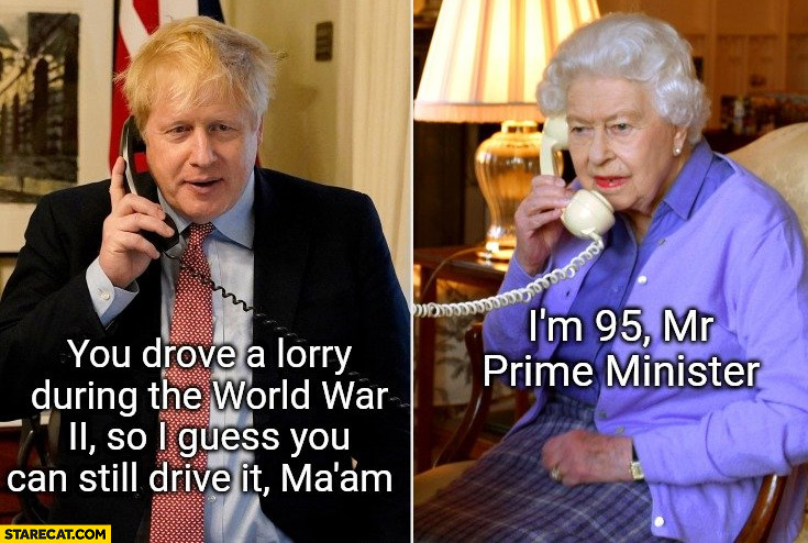 You drove a lorry during the world war II so I guess you can still drive it I'm 95 mr prime minister Boris Johnson queen Elizabeth