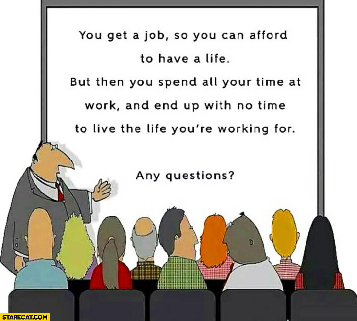 You get job so you can afford to have a life then spend all your time at work and end up with no time to live the life you're working for