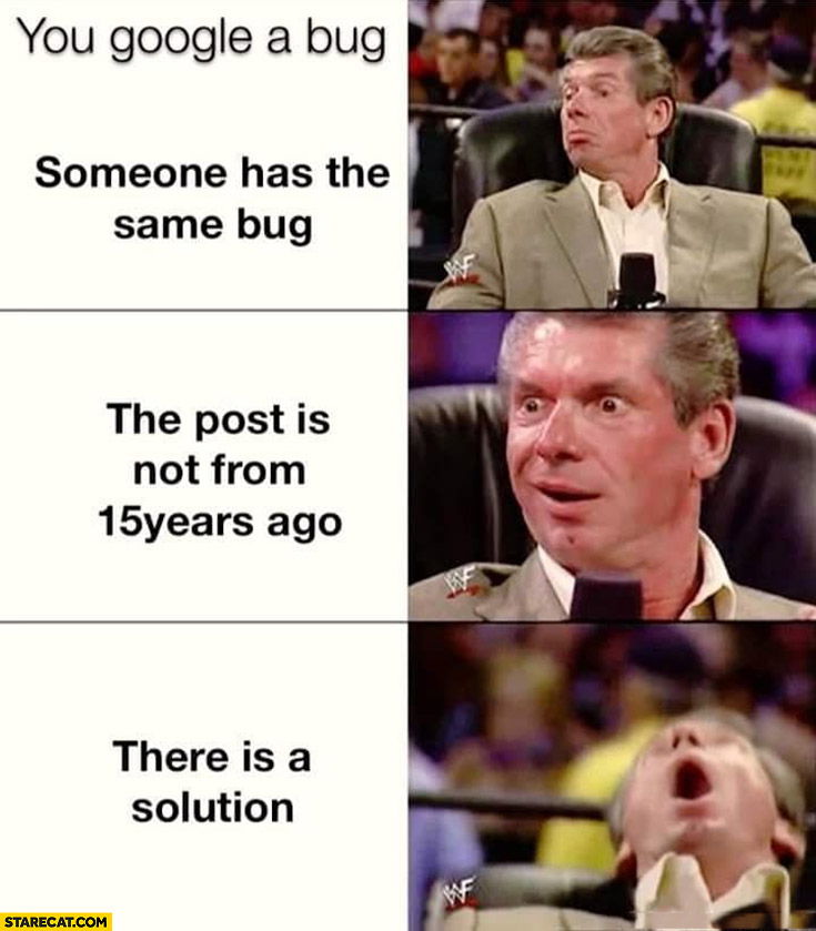 You google a bug, someone has the same bug, the post is not from 15 years ago, there is a solution