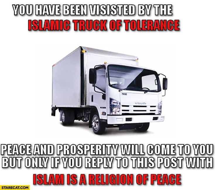 You have been visited by the islamic truck of tolerance Nice attacks. Peace and prosperity will come to you if you reply Islam is the religion of peace