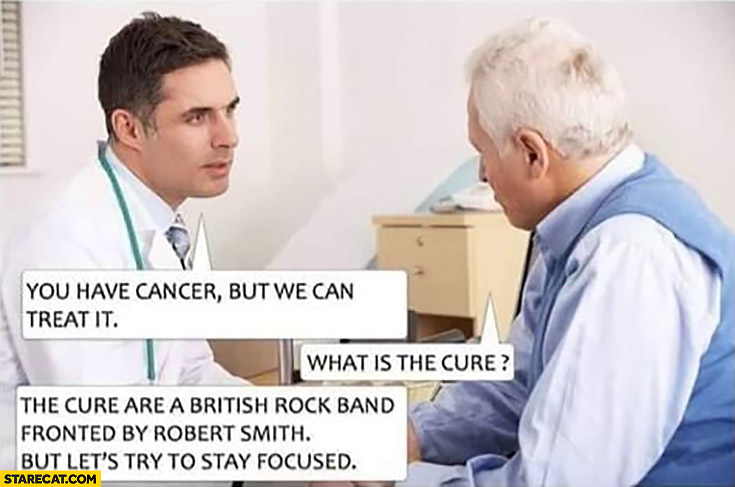 You have cancer but we can treat it, what is the Cure? They are a british rock band but let's try to stay focused